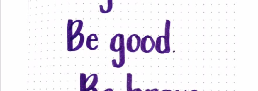 Be glad. Be good. Be brave. Eleanor Hodgman Porter
