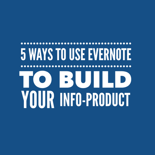 5 Ways to Use Evernote to Build Your Info-Product