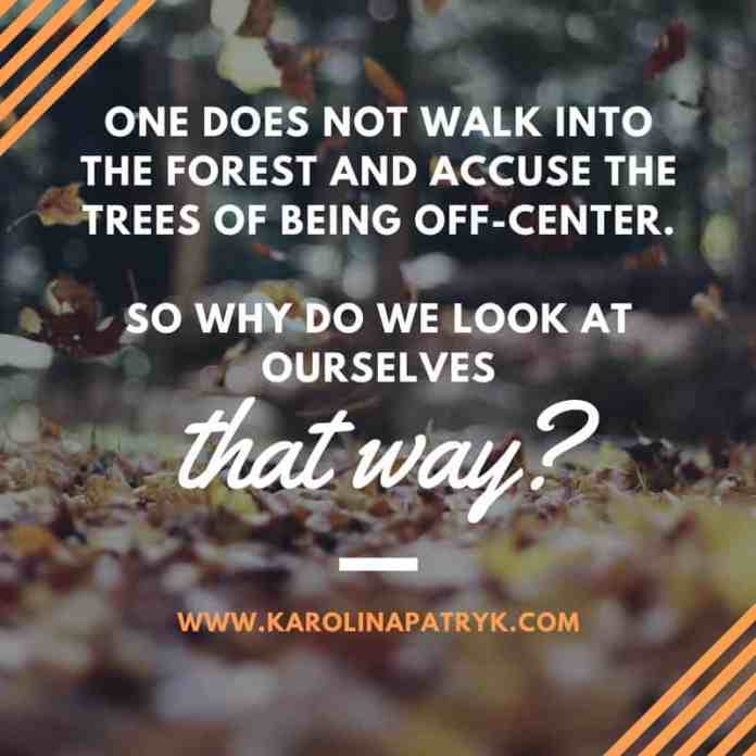 One does not walk into the forest and accuse the trees of being off-center. So why do we look at ourselves that way_