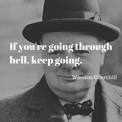 If you're going through hell - Winston Churchill