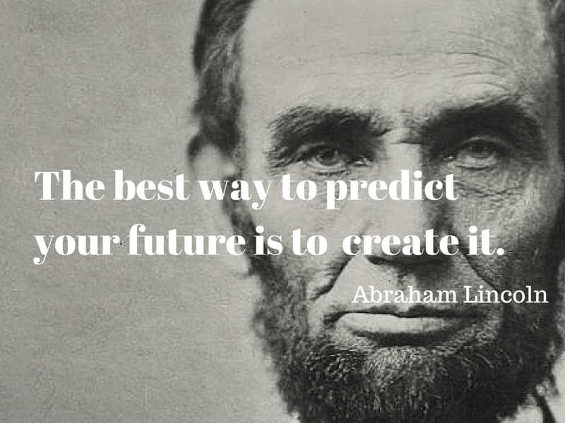Abraham Lincoln The Best Way To Predict Your Future Is To Create It