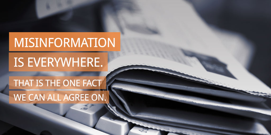 Misinformation is everywhere. That is the one fact we can all agree on.