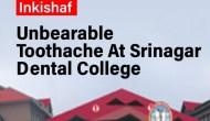 Unbearable Toothache At Srinagar Dental College
