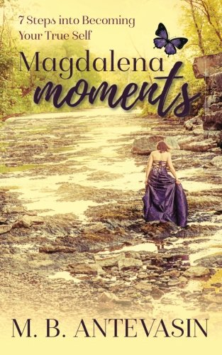 Magdalena Moments: 7 Steps Into Becoming Your True Self
