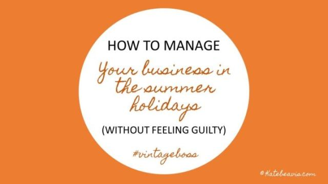 How to manage your business in the summer holidays without feeling guilty by kate Beavis.com