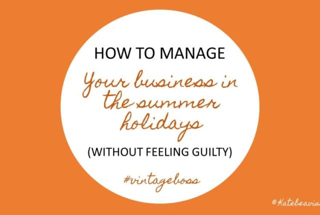 How to manage your business in the summer holdiays without feeling guilty by kate Beavis.com