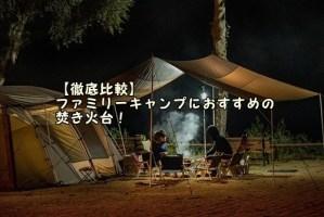 【徹底比較】ファミリーキャンプにおすすめの焚き火台!(ユニフレーム・スノーピーク・ロゴスなど)