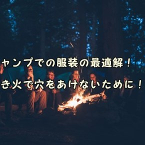 キャンプでの服装の最適解!焚き火で穴をあけないために!