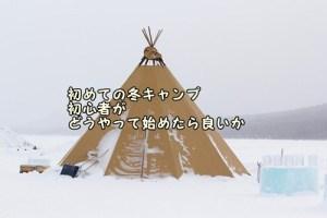 初めての冬キャンプ 初心者がどうやって始めたら良いか