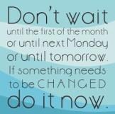 don't wait, do it now