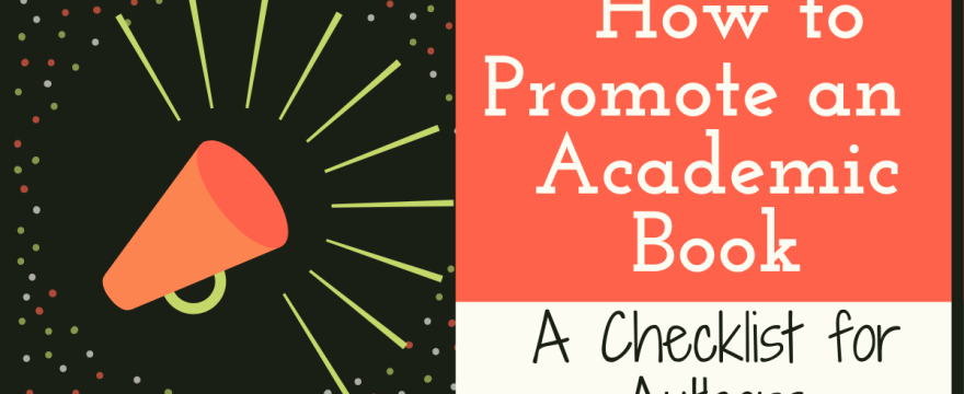 Publicizing Your Academic Book: What to Do, When, and How (Hint: It's Your Job and It Starts Much Earlier than You Think!)