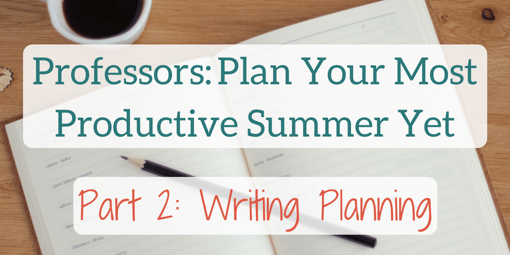 Professors_ Plan Your Most Productive Summer Yet Part 2 Writing Planning