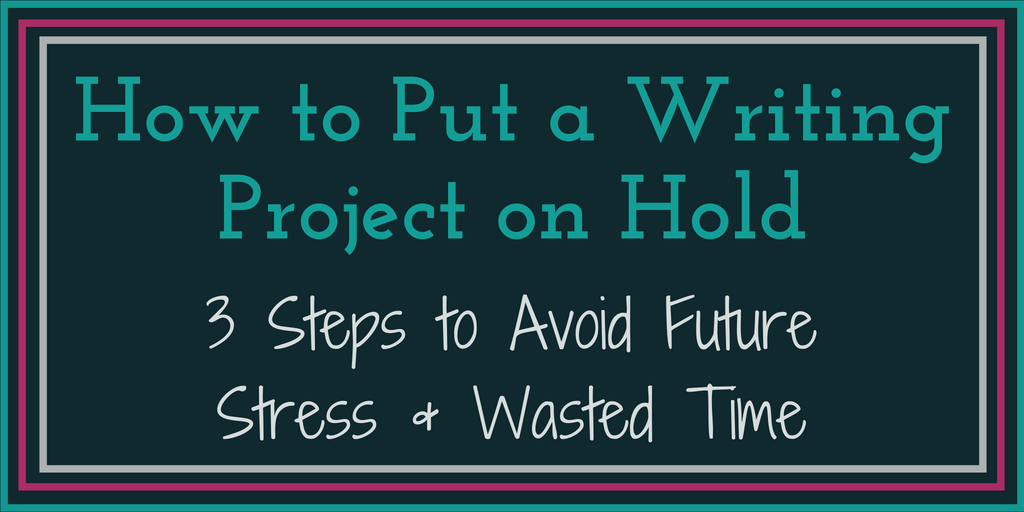 How to Put a Writing Project on Hold_ 3 Steps to Avoid Future Stress & Wasted Time-4
