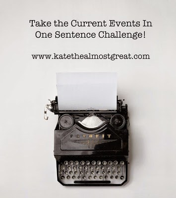 Current Events in One Sentence Challenge - Kate the (Almost) Great