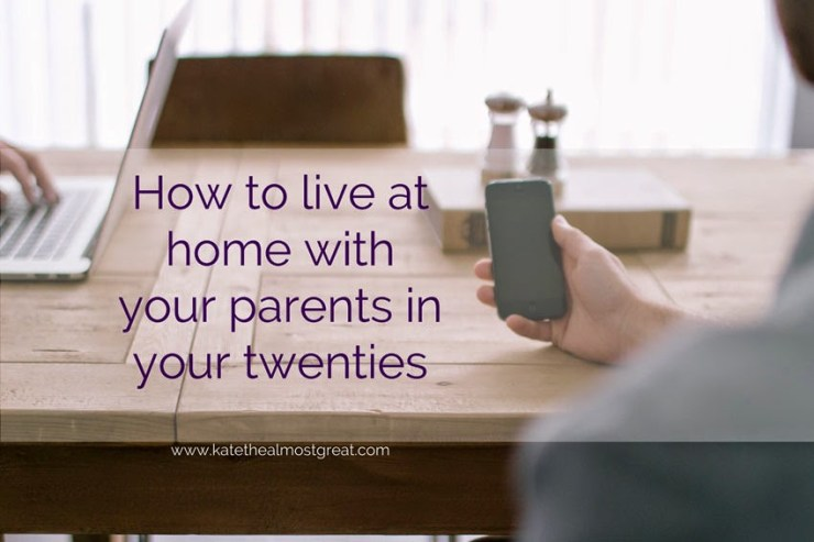 How to live at home with your parents in your twenties - Kate the (Almost) Great