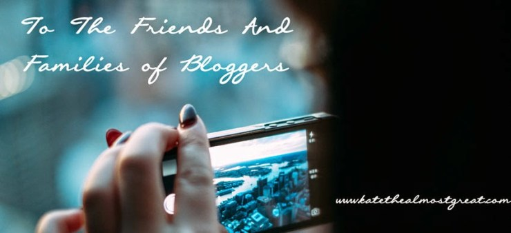 To the Friends and Families of Bloggers - Kate the (Almost) Great