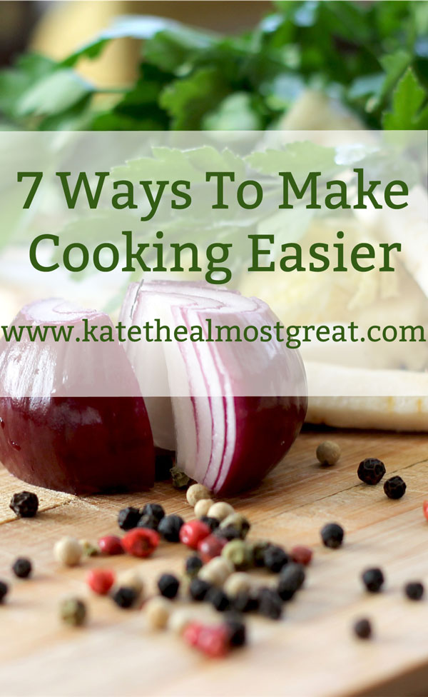 7 Ways To Make Cooking Easier