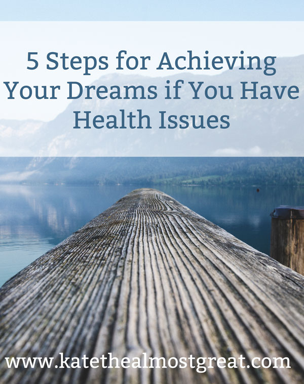 5 Steps for Achieving Your Dreams if You Have Health Issues