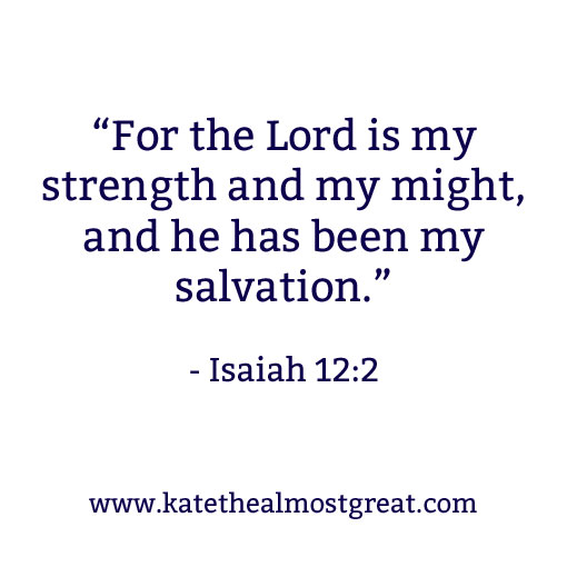 """For the Lord is my strength and my might, and he has been my salvation."" - Isaiah 12:2 