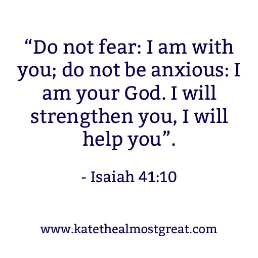 """Do not fear: I am with you; do not be anxious: I am your God. I will strengthen you, I will help you."" - Isaiah 41:10 