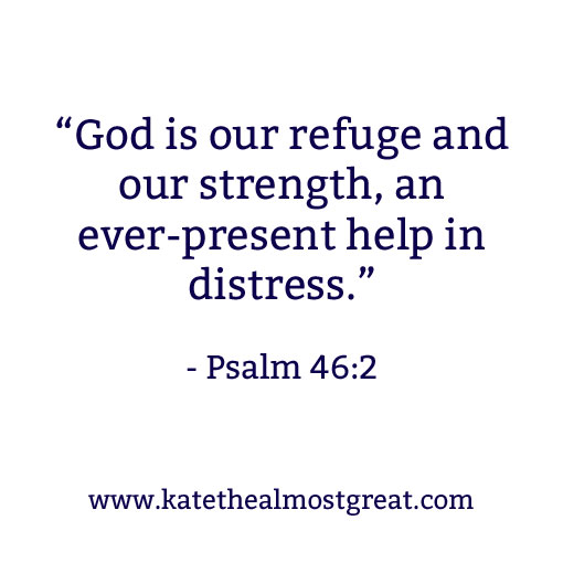 """God is our refuge and our strength, an every-present help in distress."" - Psalm 46:2 