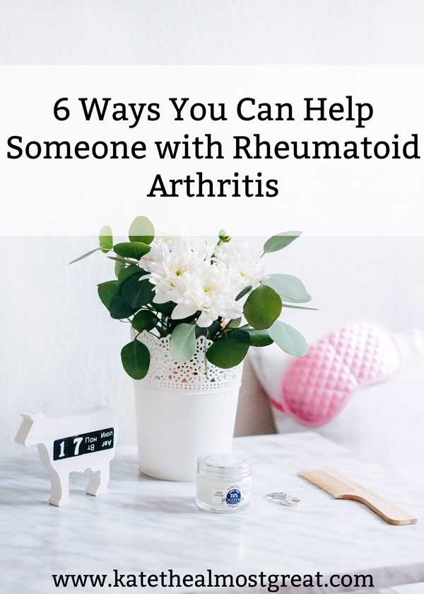6 different ways that you can help someone who lives with RA (rheumatoid arthritis).