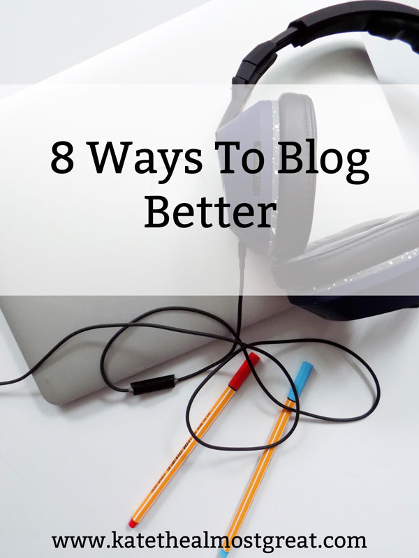 Lifestyle blogger Kate the (Almost) Great shares 8 ways that you can blog better, which will save you time and reduce your stress.