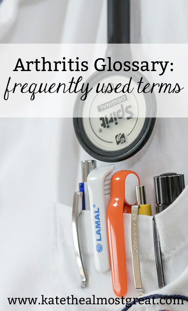 Arthritis patient Kate the (Almost) Great shares her arthritis glossary, a list of commonly-used words, terms, and abbreviations heard in rheumatologists' offices, at arthritis events, and among arthritis patients.