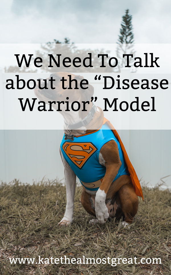 """There is a certain model when talking about ill or disabled people that's loosely called the """"disease warrior"""" model. Basically, it's when you call someone a """"cancer warrior"""" or an """"arthritis warrior"""". But we need to talk about it."""