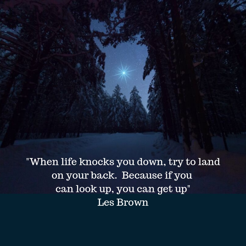 When life knocks you down, try to land on your back. Because if you can look up, you can get up Les Brown