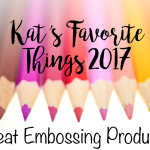 Kat's Favorite Heat Embossing Products 2017
