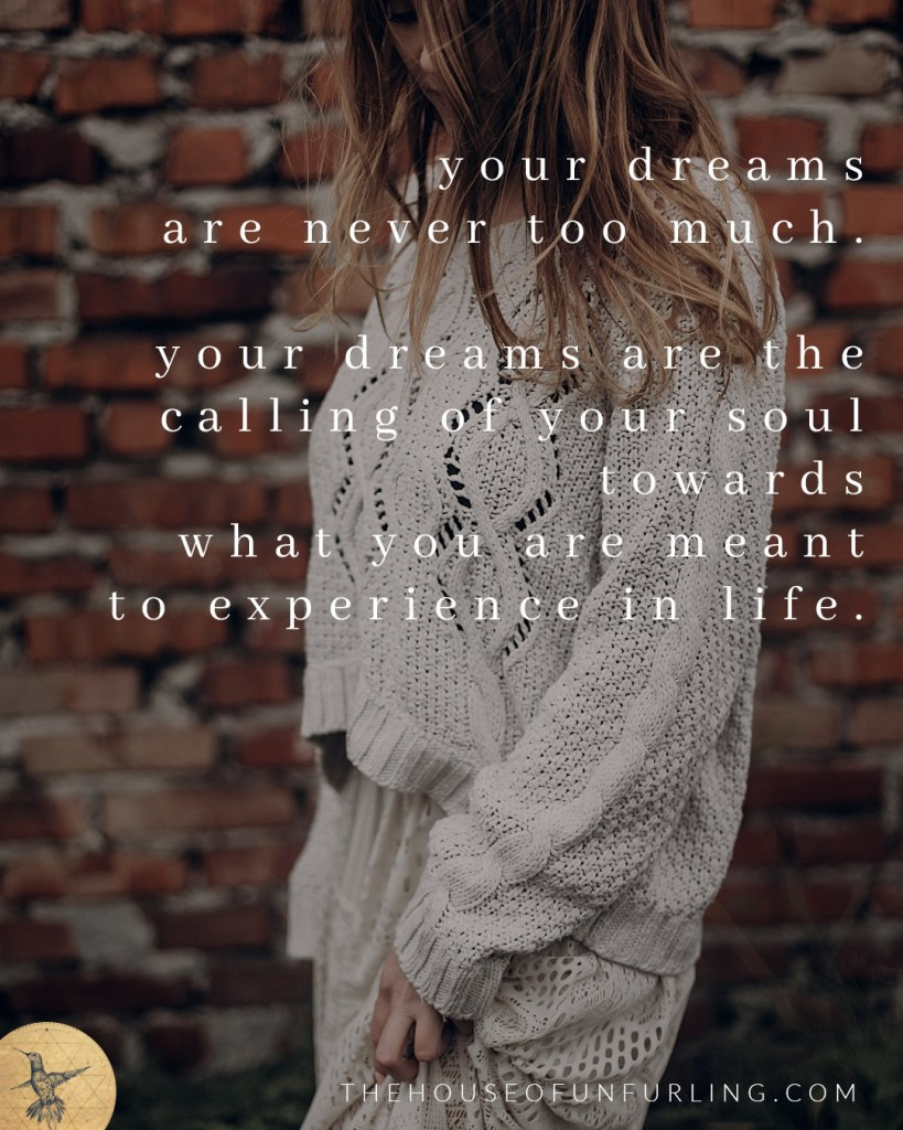 """Your dreams are never too much. They are the calling of your soul towards what you are meant to experience in life"". Click to read the Full Article: Maybe My Dreams Are Too Big. In Purpose & Feminine Impact - kathleensaelens.com"
