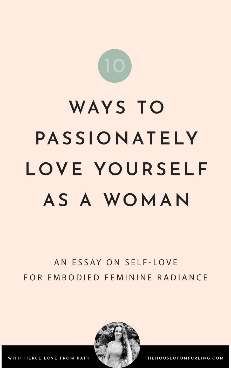CLICK THROUGH TO READ: 10 ways to passionately love yourself as a woman. From Embodied Feminine Radiance. With fierce love, Kath - kathleensaelens.com