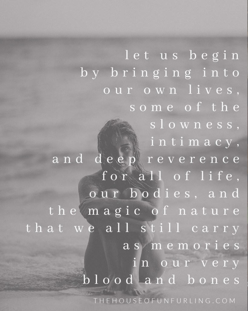 """let us begin by bringing into our own lives, some of the slowness, intimacy, and deep reverence for all of life, our bodies, and the magic of nature that we all still carry as memories in our very blood and bones"". Click to read the Full Article: Reclaiming the Riches of Feminine History - From The Priestess Path - kathleensaelens.com"