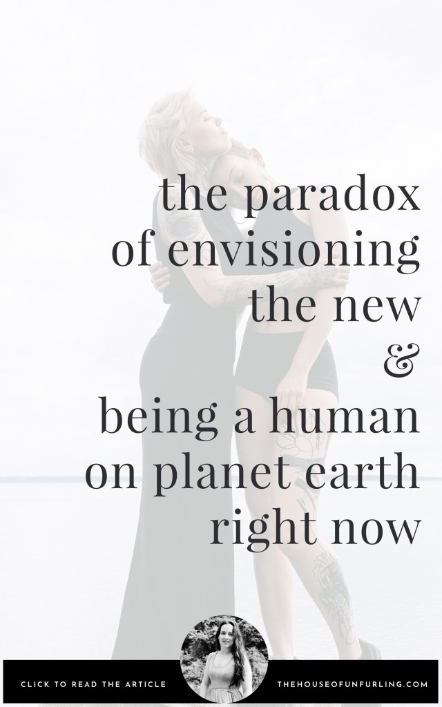the paradox of envisioning the new and being a human on planet earth, right now