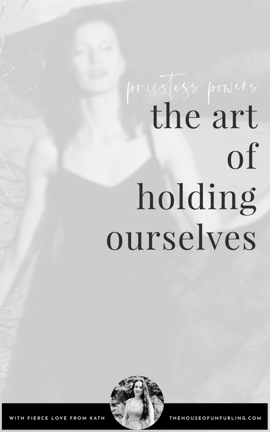 CLICK THROUGH TO READ: The Art Of Holding Ourselves. A Foundational Priestess Power. From The Priestess Path. With fierce love, Kath - kathleensaelens.com