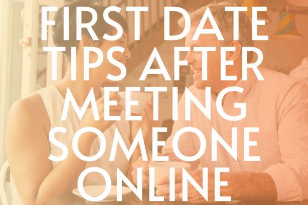 First date tips after meeting someone online advice for online dating over 40