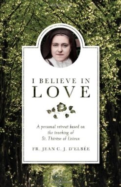 "Cover of ""I Believe in Love: A Personal Retreat Based on the Teaching of St. Thérèse of Lisieux"" by Jean C. J. d'Elbée"