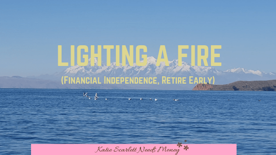 LIGHTING A FIRE (financial Independence, Retire Early)