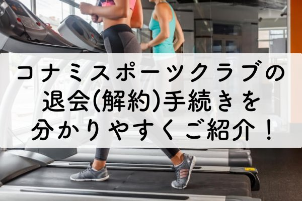 コナミスポーツクラブの退会(解約)手続きを分かりやすくご紹介!