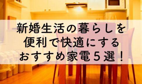新婚生活の暮らしを便利で快適にする、おすすめ家電5選!のアイキャッチ画像