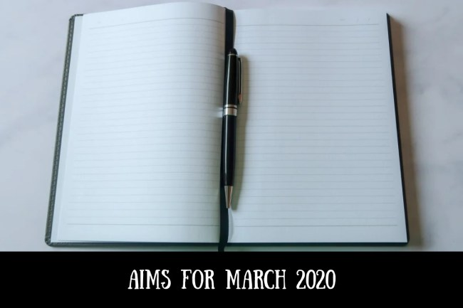 Aims for March 2020 - what I want to achieve for the month ahead.