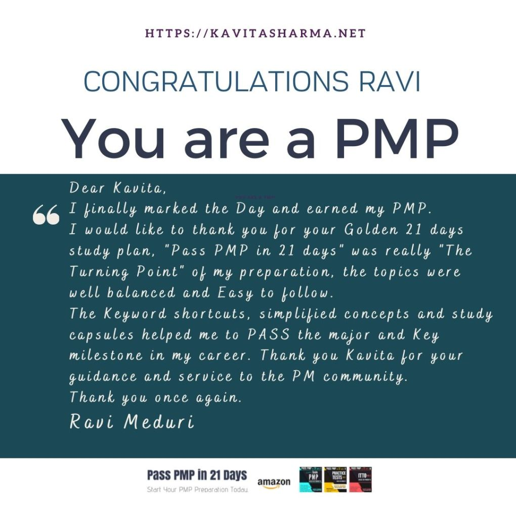 """Dear Kavita, Hope you are doing well. I finally marked the Day and earned my PMP, Yesterday. I would like to thank you for your Golden 21 days study plan, """"Pass PMP in 21 days"""" was really """"The Turning Point"""" of my preparation, the topics were well balanced and Easy to follow. The Keyword shortcuts, simplified concepts and study capsules helped me to PASS the major and Key milestone in my career. Thank you Kavita for your guidance and service to the PM community. Thank you once again. Regards Ravi Meduri"""