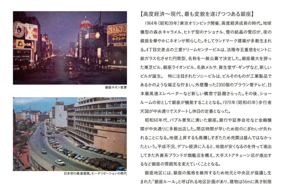 高度経済〜現代、最も変貌を遂げつつある銀座 1964 年(昭和39 年)東京オリンピック開催、高度経済成長の時代。地球儀型の森永キャラメル、ヒトデ型のナショナル、雪の結晶の雪印が、夜の銀座を華やかにネオンが照らした。 そしてランドマーク建築が多数生まれる。4丁目交差点の三愛ドリームセンタービルは、法隆寺五重塔をヒントに総ガラス化させた円筒型、名称を一般公募で決定した。銀座最大を誇った東芝ビル、銀座ライオンビル、名鉄メルサ、資生堂ザ・ギンザなど、新しいビルが誕生。 特に注目されたソニービルは、ビルそのものが工業製品であるかのような端正な佇まい。外壁覆った2300個のブラウン管テレビ、日本最高速エレベーターなど新しい構想で話題さらった。その後、ショールームの街として銀座が機能することとなる。1970 年(昭和45 年)歩行者天国が中央通りでスタートし休日の定番となった。 昭和60年代、バブル景気に湧いた銀座。銀行や証券会社など金融機関が中央通りに多数出店した。閉店時間が早いため街のにぎわいが失われることになる。地価上昇するも高騰しすぎたため売買は盛んではなかったという。平成不況、デフレ経済に入ると、地価が安くなるのを待って進出してきた外資系ブランドが旗艦店を構え、大手ストアチェーン店が進出するなど銀座の雰囲気を変えていくこととなる。 銀座地区には、銀座の風格を維持するため地元と中央区が協議し生まれた「銀座ルール」と呼ばれる地区計画があり、建物は56mに高さ制限されてきた。松坂屋の超高層化は見送られるも、日本伝統芸能の継承を名目に特例措置として2013年(平成25年)歌舞伎座タワー(145m)が実現。東銀座界隈の景観、人の流れを変えることとなった。 そして昨今は、金融緩和政策の波に乗り、設備投資が活況になり、伊東屋、MIKIMOTOがリニューアル。新たな商業施設としてキラリトギンザ、東急プラザ、そしてGINZA SIXが誕生した。かつて無いほどのダイナミックな新陳代謝が進み、魅力溢れる街並みが創られている。 バブル崩壊、平成不況を経て、ブランドの集積地となった銀座。そして、再開発。いまや銀座は、外国人観光客が真っ先にめざす日本を代表する観光地となった。明治以降、舶来品の流行を取り込み発信してきた銀座が、今度は世界が注目するエリアへと変貌しつつある。ここから何を発信するのか、真価が問われることとなる。歴史に裏付けされた銀座の都市空間、その魅力が深まるばかりだ。