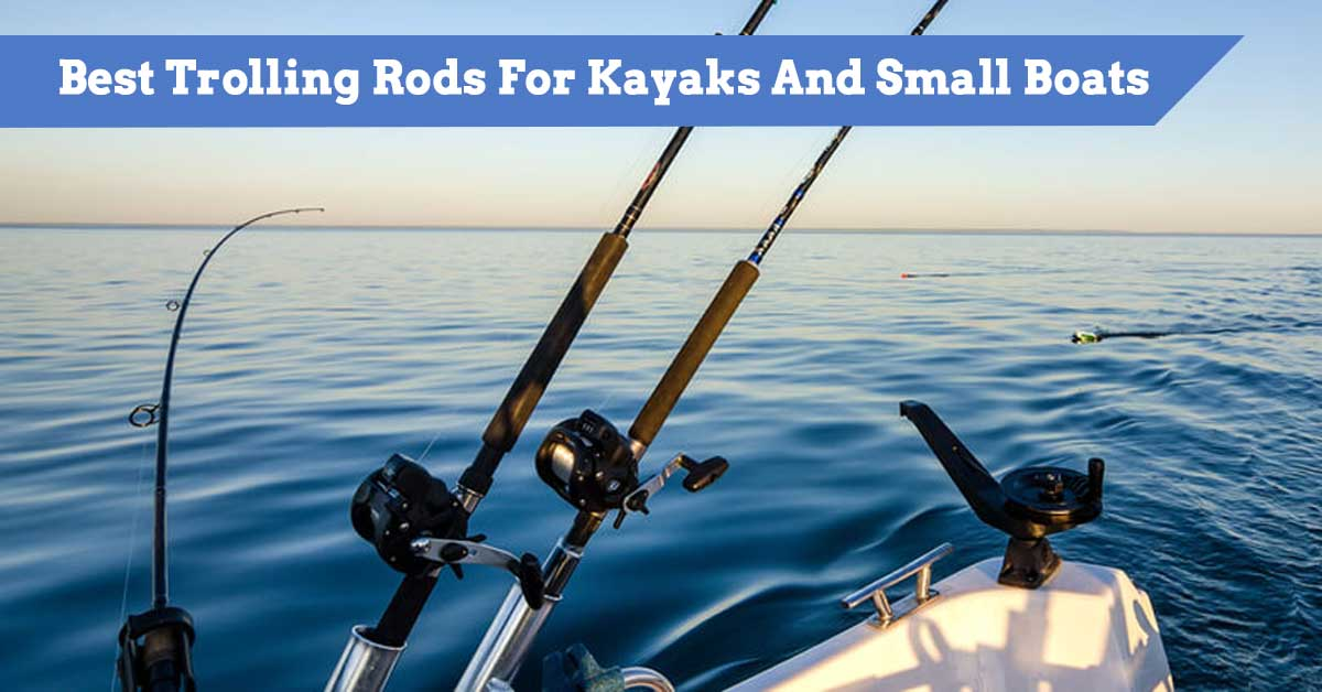 Best Trolling Rods For Kayaks And Small Boats