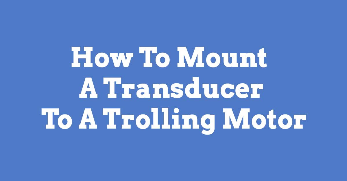 How To Mount A Transducer To A Trolling Motor