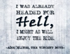 """""""I was already headed for Hell, I might as well enjoy the ride."""" -Abbi Glines, The Vincent Boys"""
