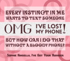 """""""Every instinct in me wants to text someone OMG, I've lost my phone! but how can I do that without a bloody phone?"""" -Sophie Kinsella, I've Got Your Number"""