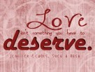 """""""Love isn't something you have to deserve."""" @JenniferEchols, Such a Rush"""