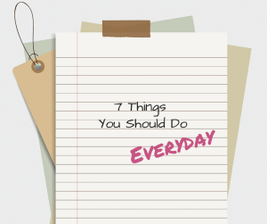 7 Things You ShouldDo Everyday